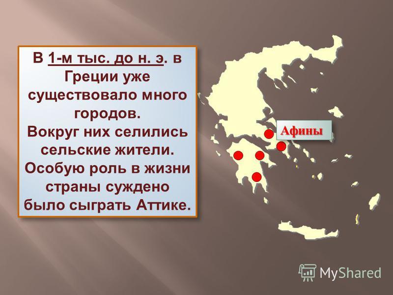 В 1-м тыс. до н. э. в Греции уже существовало много городов. Вокруг них селились сельские жители. Особую роль в жизни страны суждено было сыграть Аттике. В 1-м тыс. до н. э. в Греции уже существовало много городов. Вокруг них селились сельские жители
