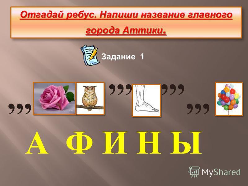 Отгадай ребус. Напиши название главного города Аттики.,,, А Ф И Н Ы Задание 1