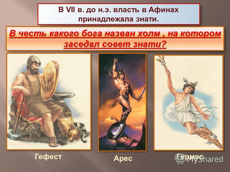 В честь какого бога назван холм, на котором заседал совет знати? Гефест Арес Гермес В VII в. до н.э. власть в Афинах принадлежала знати.