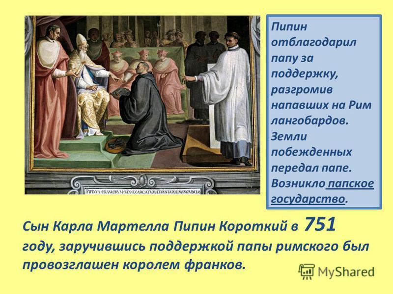 Пипин отблагодарил папу за поддержку, разгромив напавших на Рим лангобардов. Земли побежденных передал папе. Возникло папское государство. Сын Карла Мартелла Пипин Короткий в 751 году, заручившись поддержкой папы римского был провозглашен королем фра