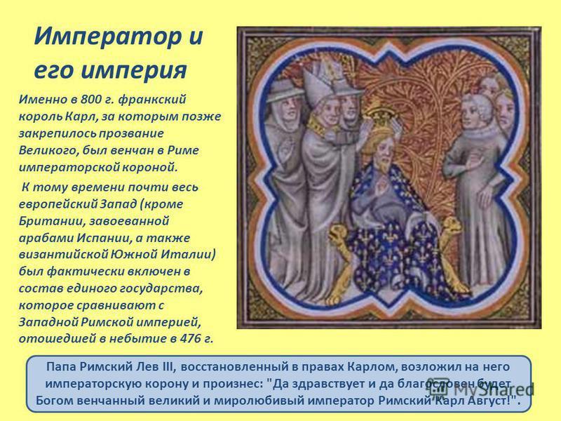 Император и его империя Именно в 800 г. франкский король Карл, за которым позже закрепилось прозвание Великого, был венчан в Риме императорской короной. К тому времени почти весь европейский Запад (кроме Британии, завоеванной арабами Испании, а также
