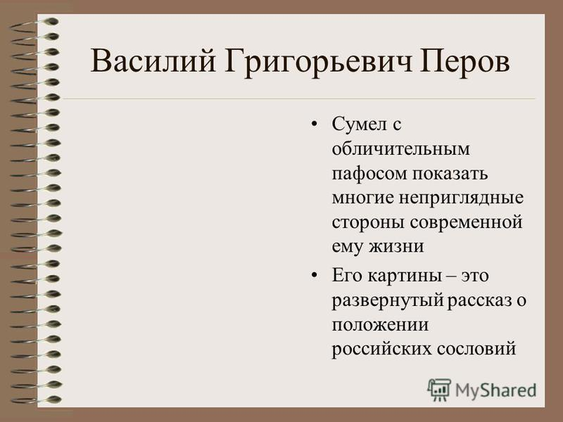 Василий Григорьевич Перов Сумел с обличительным пафосом показать многие неприглядные стороны современной ему жизни Его картины – это развернутый рассказ о положении российских сословий