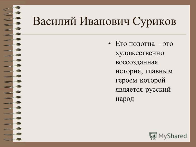 Василий Иванович Суриков Его полотна – это художественно воссозданная история, главным героем которой является русский народ