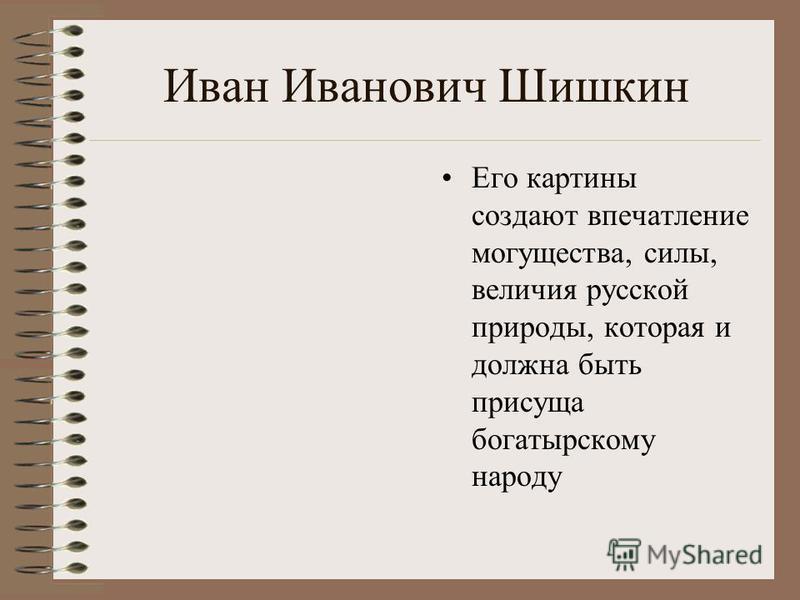 Иван Иванович Шишкин Его картины создают впечатление могущества, силы, величия русской природы, которая и должна быть присуща богатырскому народу