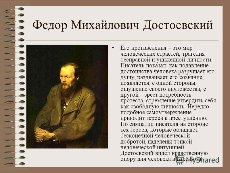 Федор Михайлович Достоевский Его произведения – это мир человеческих страстей, трагедия бесправной и униженной личности. Писатель показал, как подавление достоинства человека разрушает его душу, раздваивает его сознание; появляется, с одной стороны,