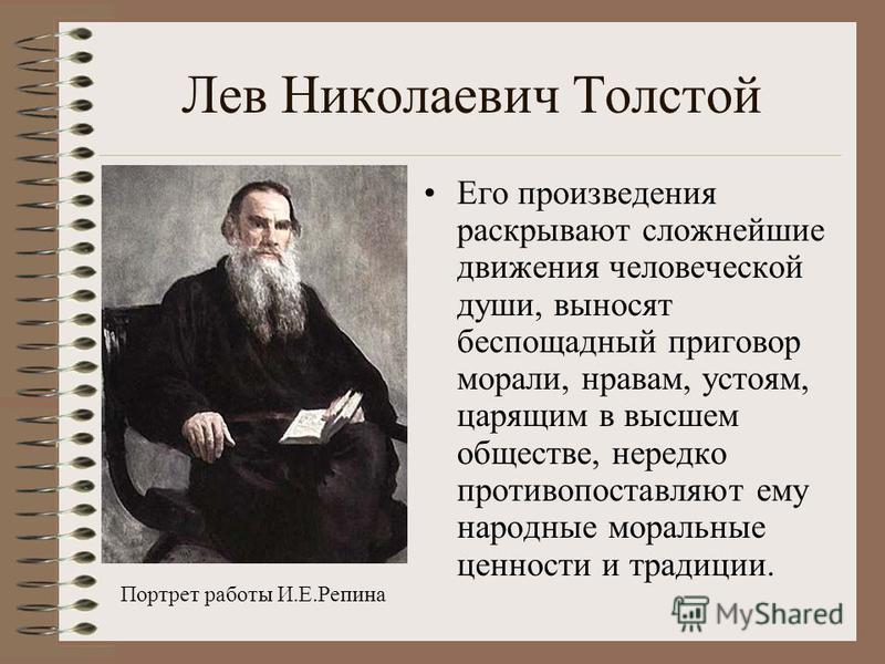 Лев Николаевич Толстой Его произведения раскрывают сложнейшие движения человеческой души, выносят беспощадный приговор морали, нравам, устоям, царящим в высшем обществе, нередко противопоставляют ему народные моральные ценности и традиции. Портрет ра