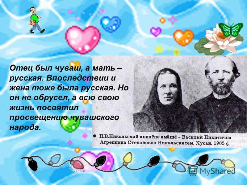 Отец был чуваш, а мать – русская. Впоследствии и жрена тоже была русская. Но он не обрусел, а всю свою жизнь посвятил просвещрению чувашского народа.