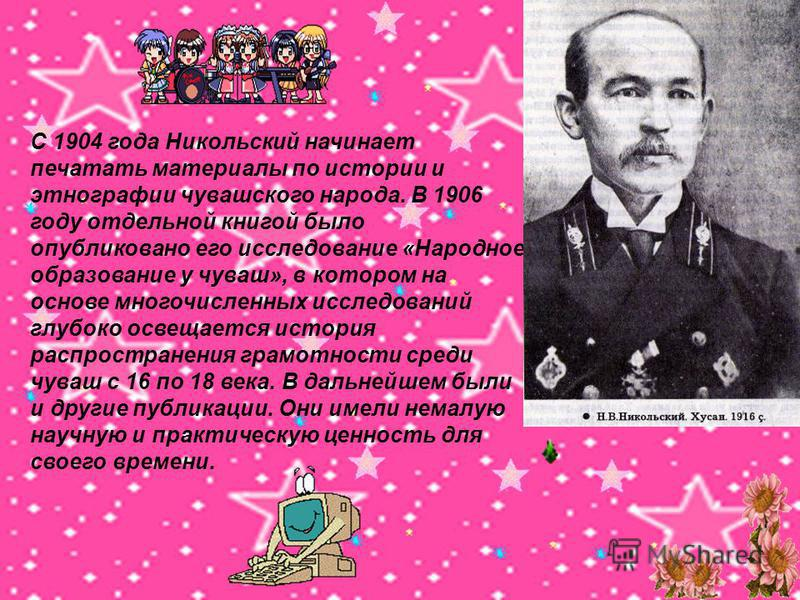 С 1904 года Никольский начинает печатать материалы по истории и этнографии чувашского народа. В 1906 году отдельной книгой было опубликовано его исследование «Народное образование у чуваш», в котором на основе многочислренных исследований глубоко осв