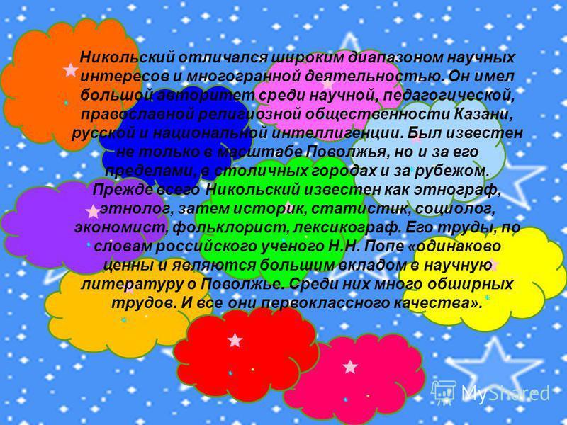 Никольский отличался широким диапазоном научных интересов и многогранной деятельностью. Он имел большой авторитет среди научной, педагогической, православной религиозной обществренности Казани, русской и национальной интеллигренции. Был известрен не