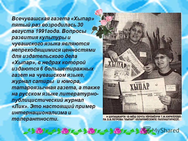 Всечувашская газета «Хыпар» пятый раз возродилась 30 августа 1991 года. Вопросы развития культуры и чувашского языка являются непреходящимися цренностями для издательского дела «Хыпар», в недрах которой издаются 6 больше тиражных газет на чувашском я