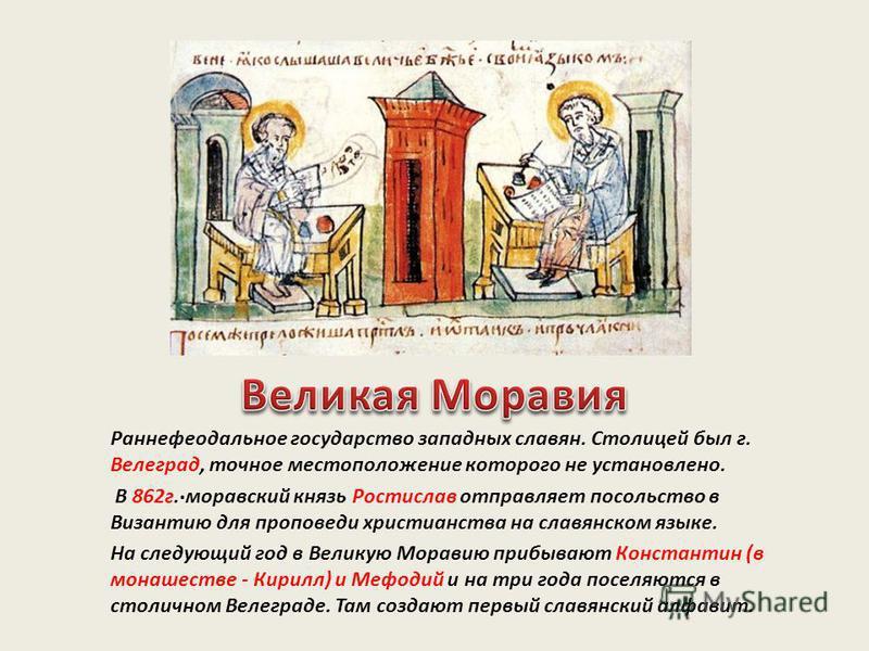 . Раннефеодальное государство западных славян. Столицей был г. Велеград, точное местоположение которого не установлено. В 862 г. моравский князь Ростислав отправляет посольство в Византию для проповеди христианства на славянском языке. На следующий г