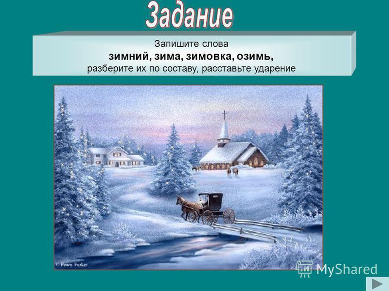 Запишите слова зимний, зима, зимовка, озимь, разберите их по составу, расставьте ударение