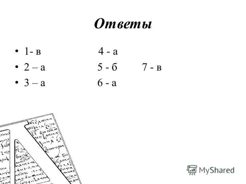 Ответы 1- в 4 - а 2 – а 5 - б 7 - в 3 – а 6 - а