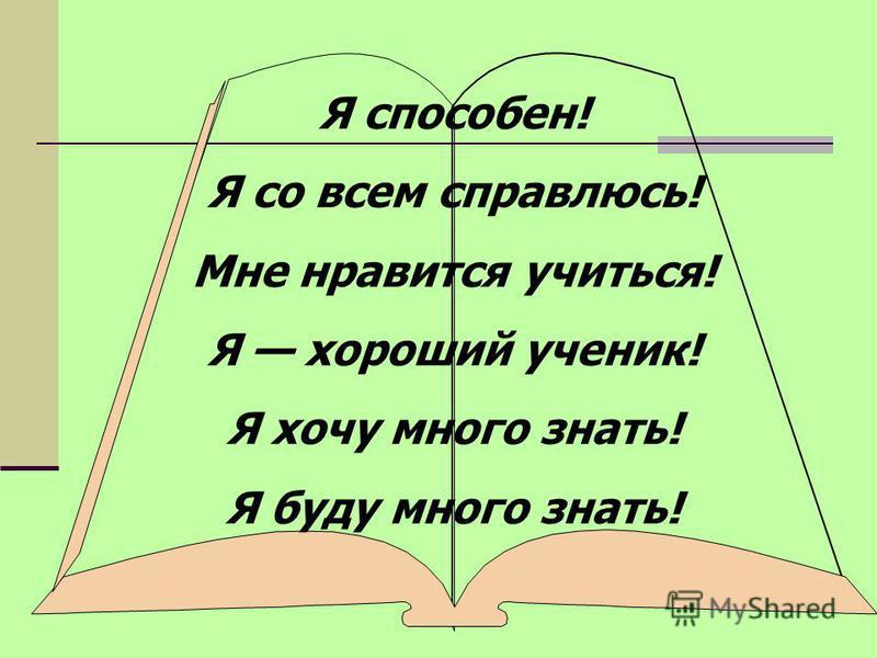 Я способен! Я со всем справлюсь! Мне нравится учиться! Я хороший ученик! Я хочу много знать! Я буду много знать!