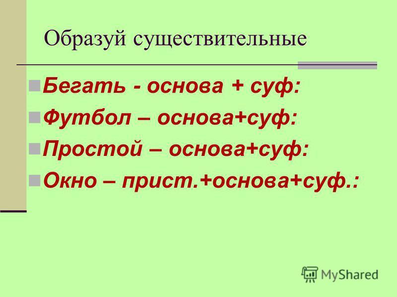 Образуй существительные Бегать - основа + суп: Футбол – основа+суп: Простой – основа+суп: Окно – прист.+основа+суп.: