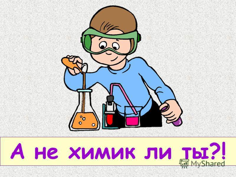 А не химик ли ты?!