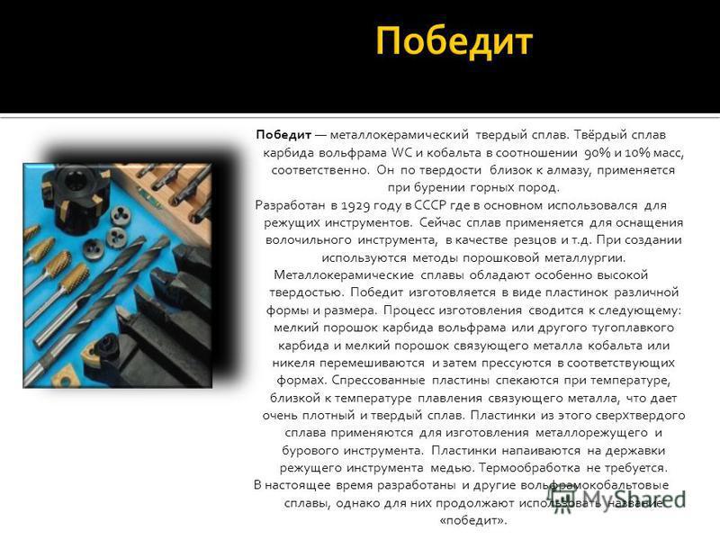 Победит металлокерамический твердый сплав. Твёрдый сплав карбида вольфрама WC и кобальта в соотношении 90% и 10% масс, соответственно. Он по твердости близок к алмазу, применяется при бурении горных пород. Разработан в 1929 году в СССР где в основном