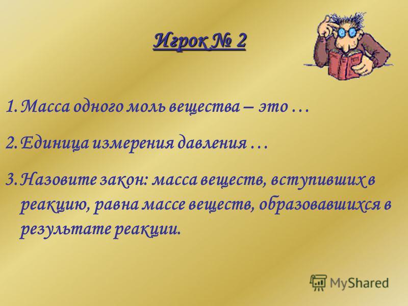 Игрок 2 1. Масса одного моль вещества – это … 2. Единица измерения давления … 3. Назовите закон: масса веществ, вступивших в реакцию, равна массе веществ, образовавшихся в результате реакции.