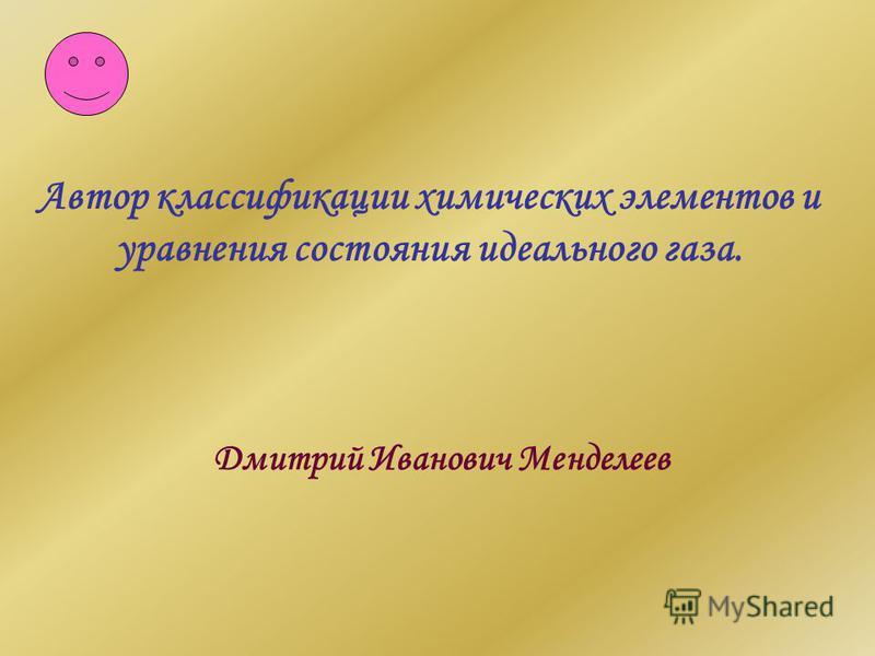 Автор классификации химических элементов и уравнения состояния идеального газа. Дмитрий Иванович Менделеев