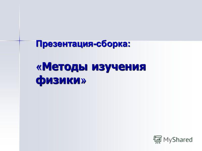 Презентация-сборка: « Методы изучения физики »