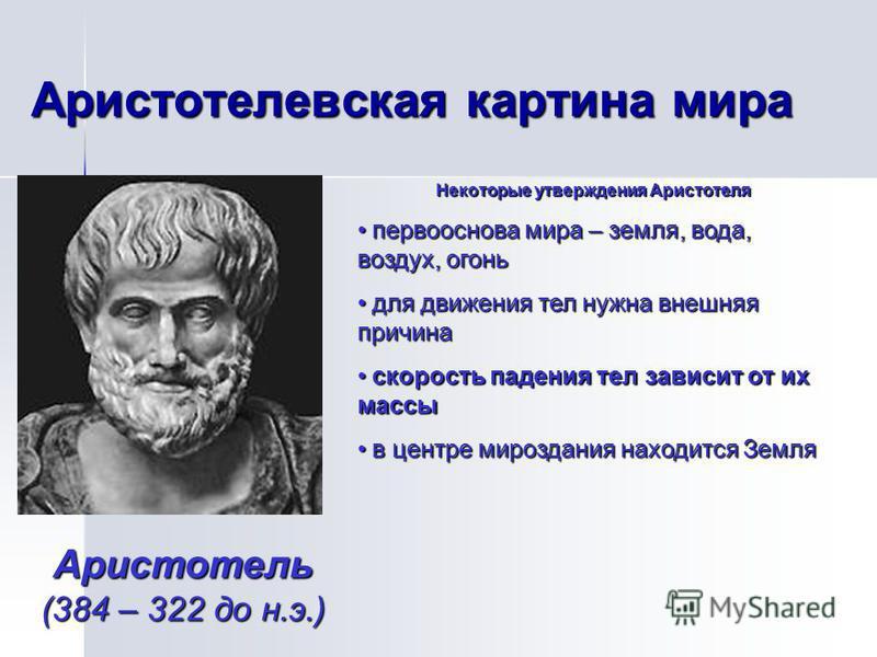 Аристотелевская картина мира Аристотель (384 – 322 до н.э.) Некоторые утверждения Аристотеля первооснова мира – земля, вода, воздух, огонь первооснова мира – земля, вода, воздух, огонь для движения тел нужна внешняя причина для движения тел нужна вне