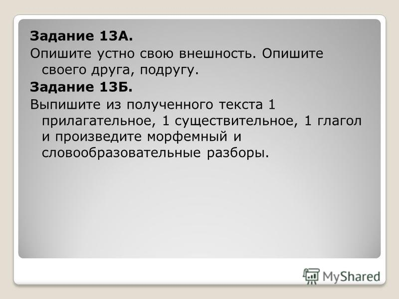 Задание 13А. Опишите устно свою внешность. Опишите своего друга, подругу. Задание 13Б. Выпишите из полученного текста 1 прилагательное, 1 существительное, 1 глагол и произведите морфемный и словообразовательные разборы.
