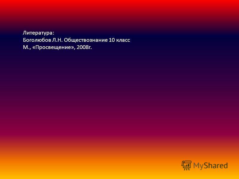 Литература: Боголюбов Л.Н. Обществознание 10 класс М., «Просвещение», 2008 г.