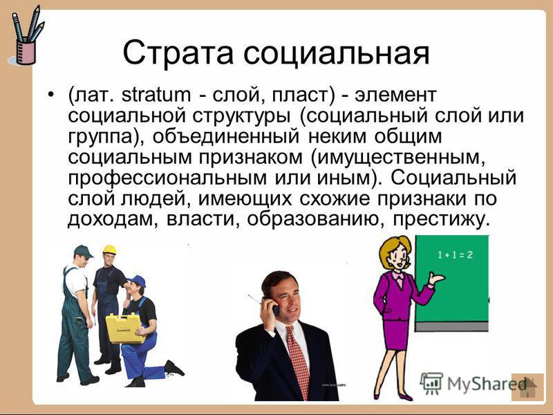 Страта социальная (лат. stratum - слой, пласт) - элемент социальной структуры (социальный слой или группа), объединенный неким общим социальным признаком (имущественным, профессиональным или иным). Социальный слой людей, имеющих схожие признаки по до