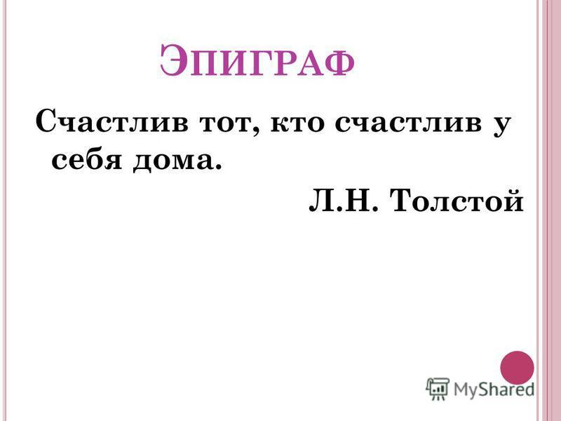 Э ПИГРАФ Счастлив тот, кто счастлив у себя дома. Л.Н. Толстой
