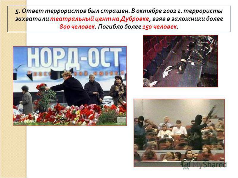 5. Ответ террористов был страшен. В октябре 2002 г. террористы захватили театральный цент на Дубровке, взяв в заложники более 800 человек. Погибло более 150 человек.