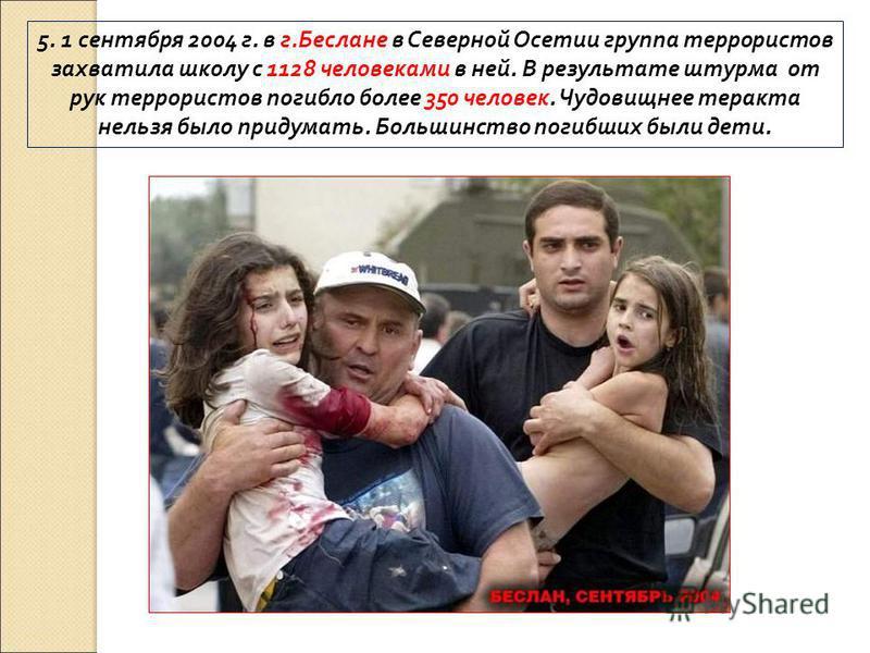 5. 1 сентября 2004 г. в г.Беслане в Северной Осетии группа террористов захватила школу с 1128 человеками в ней. В результате штурма от рук террористов погибло более 350 человек. Чудовищнее теракта нельзя было придумать. Большинство погибших были дети