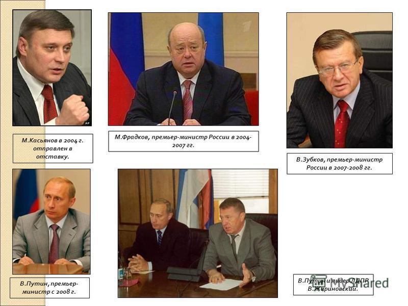 М.Касьянов в 2004 г. отправлен в отставку. М.Фрадков, премьер-министр России в 2004- 2007 гг. В.Зубков, премьер-министр России в 2007-2008 гг. В.Путин, премьер- министр с 2008 г. В.Путин и лидер ЛДПР В.Жириновский.
