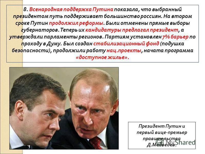 8. Всенародная поддержка Путина показала, что выбранный президентом путь поддерживает большинство россиян. На втором сроке Путин продолжил реформы. Были отменены прямые выборы губернаторов. Теперь их кандидатуры предлагал президент, а утверждали парл