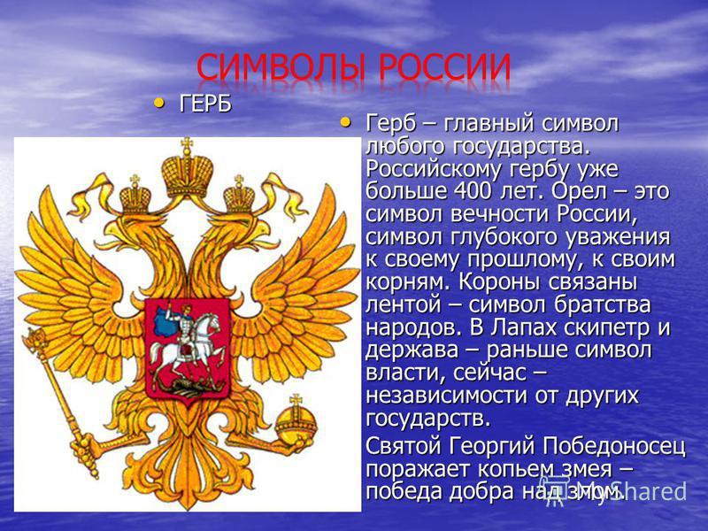 ГЕРБ ГЕРБ Герб – главный символ любого государства. Российскому гербу уже больше 400 лет. Орел – это символ вечности России, символ глубокого уважения к своему прошлому, к своим корням. Короны связаны лентой – символ братства народов. В Лапах скипетр