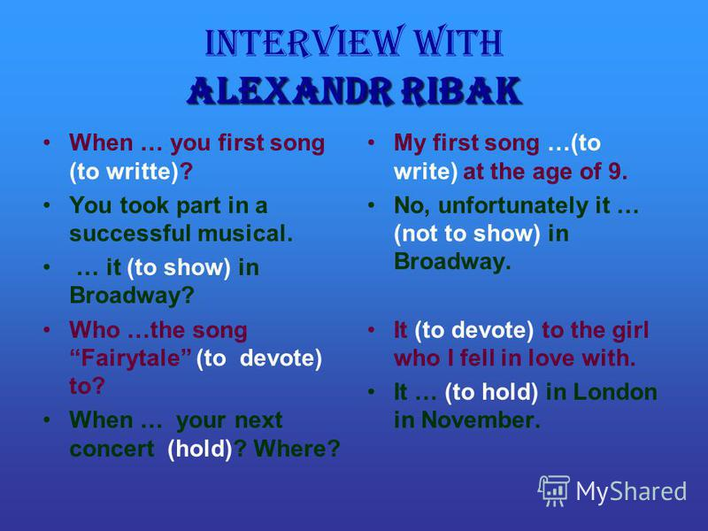 Alexandr Ribak Interview with Alexandr Ribak When … you first song (to writte)? You took part in a successful musical. … it (to show) in Broadway? Who …the song Fairytale (to devote) to? When … your next concert (hold)? Where? My first song …(to writ