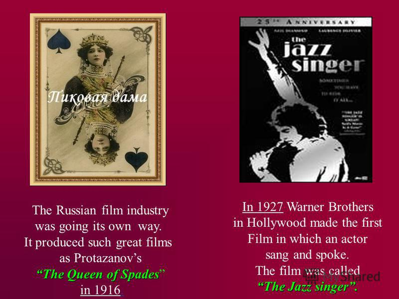 The Russian film industry was going its own way. It produced such great films as Protazanovs The Queen of Spades in 1916. In 1927 Warner Brothers in Hollywood made the first Film in which an actor sang and spoke. The film was called The Jazz singer.