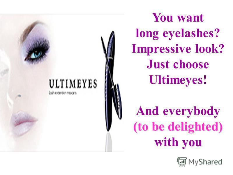 You want long eyelashes? Impressive look? Just choose Ultimeyes! And everybody (to be delighted) you with you