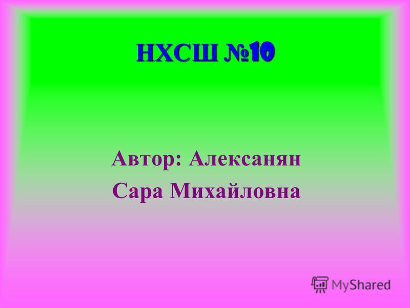 НХСШ 10 Автор: Алексанян Сара Михайловна