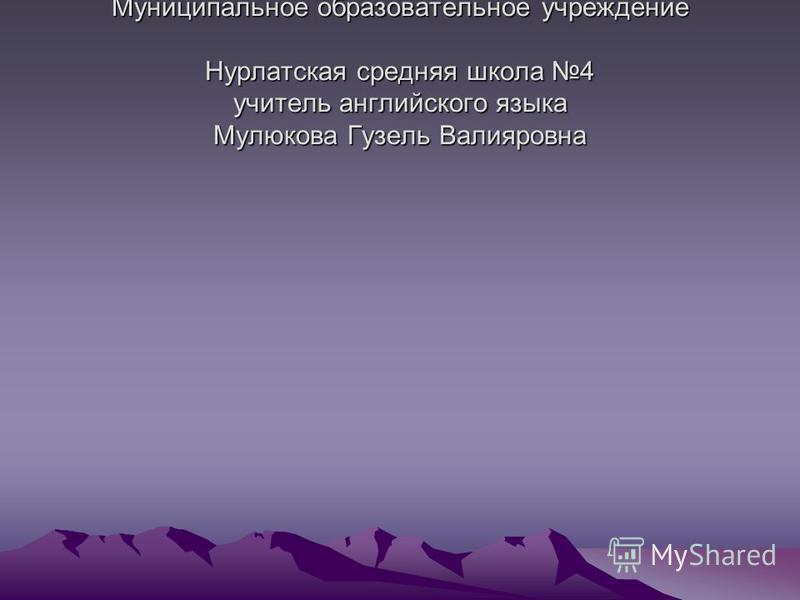 Муниципальное образовательное учреждение Нурлатская средняя школа 4 учитель английского языка Мулюкова Гузель Валияровна