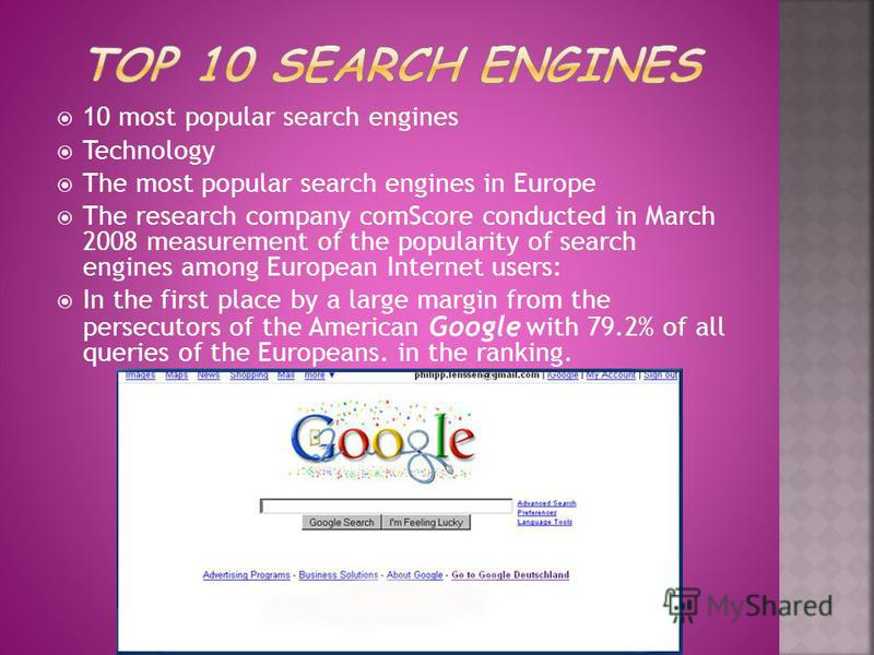 10 most popular search engines Technology The most popular search engines in Europe The research company comScore conducted in March 2008 measurement of the popularity of search engines among European Internet users: In the first place by a large mar