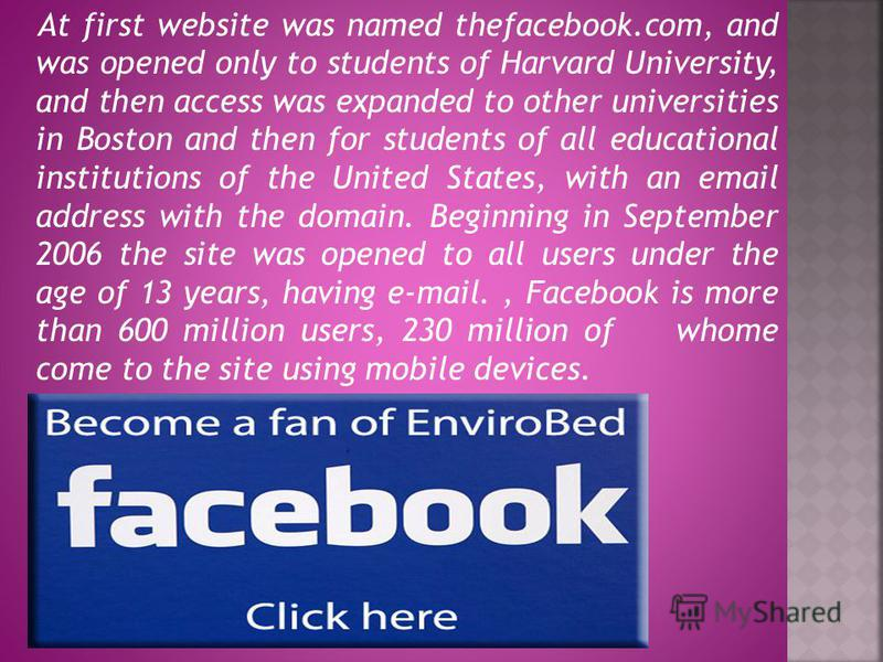 At first website was named thefacebook.com, and was opened only to students of Harvard University, and then access was expanded to other universities in Boston and then for students of all educational institutions of the United States, with an email