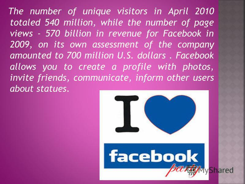 The number of unique visitors in April 2010 totaled 540 million, while the number of page views - 570 billion in revenue for Facebook in 2009, on its own assessment of the company amounted to 700 million U.S. dollars. Facebook allows you to create a