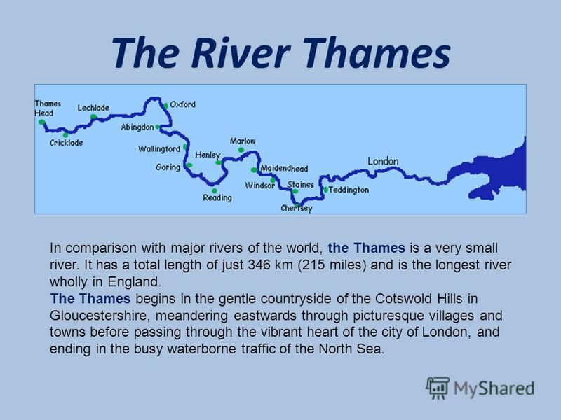 The River Thames In comparison with major rivers of the world, the Thames is a very small river. It has a total length of just 346 km (215 miles) and is the longest river wholly in England. The Thames begins in the gentle countryside of the Cotswold