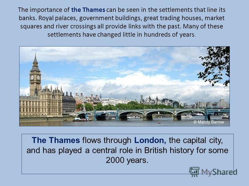 The importance of the Thames can be seen in the settlements that line its banks. Royal palaces, government buildings, great trading houses, market squares and river crossings all provide links with the past. Many of these settlements have changed lit