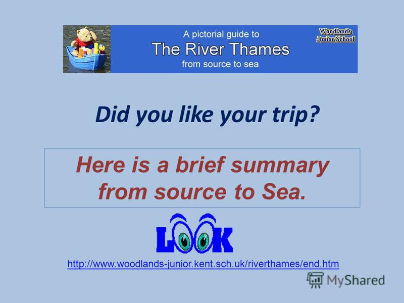 Did you like your trip? Here is a brief summary from source to Sea. http://www.woodlands-junior.kent.sch.uk/riverthames/end.htm