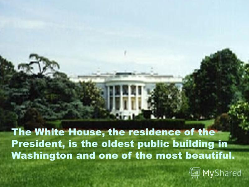 The White House, the residence of the President, is the oldest public building in Washington and one of the most beautiful.