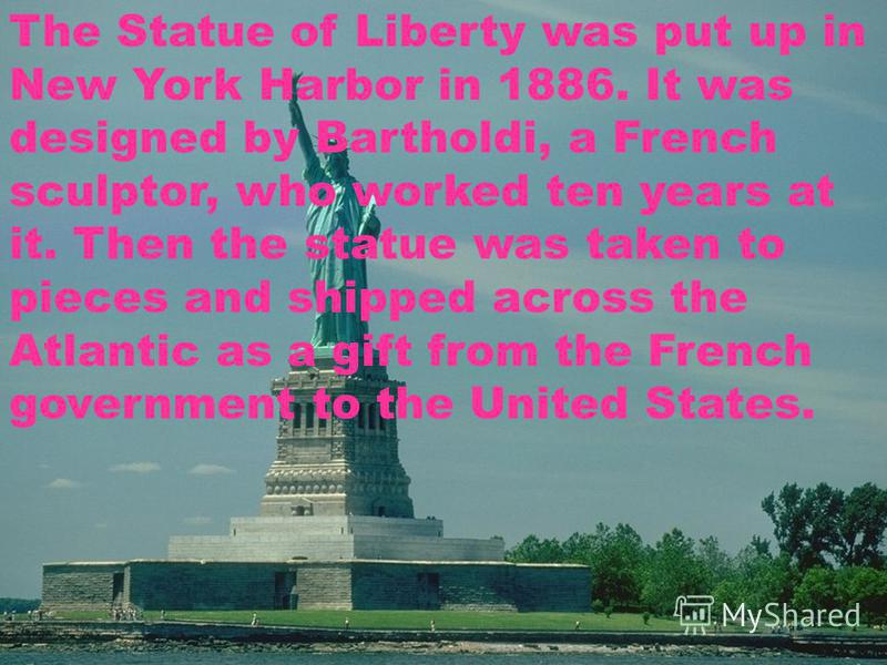 The Statue of Liberty was put up in New York Harbor in 1886. It was designed by Bartholdi, a French sculptor, who worked ten years at it. Then the statue was taken to pieces and shipped across the Atlantic as a gift from the French government to the