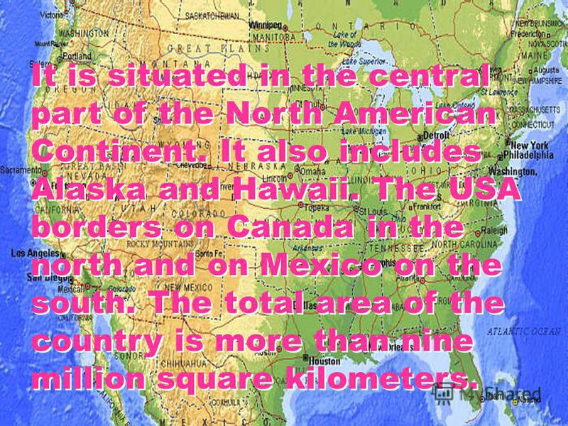 It is situated in the central part of the North American Continent. It also includes Alaska and Hawaii. The USA borders on Canada in the north and on Mexico on the south. The total area of the country is more than nine million square kilometers.