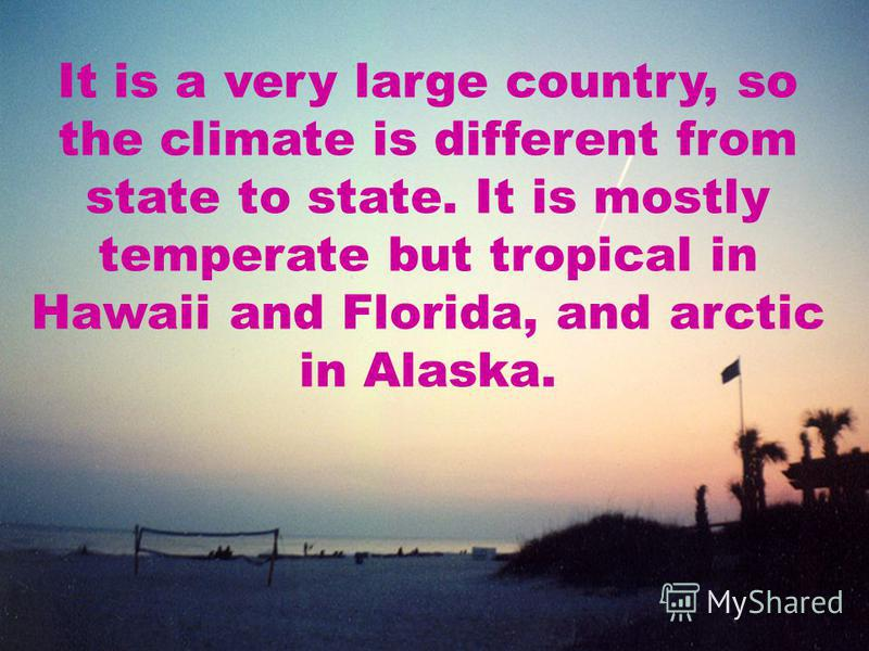 It is a very large country, so the climate is different from state to state. It is mostly temperate but tropical in Hawaii and Florida, and arctic in Alaska.