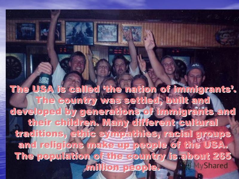 The USA is called the nation of immigrants. The country was settled, built and developed by generations of immigrants and their children. Many different cultural traditions, ethic sympathies, racial groups and religions make up people of the USA. The